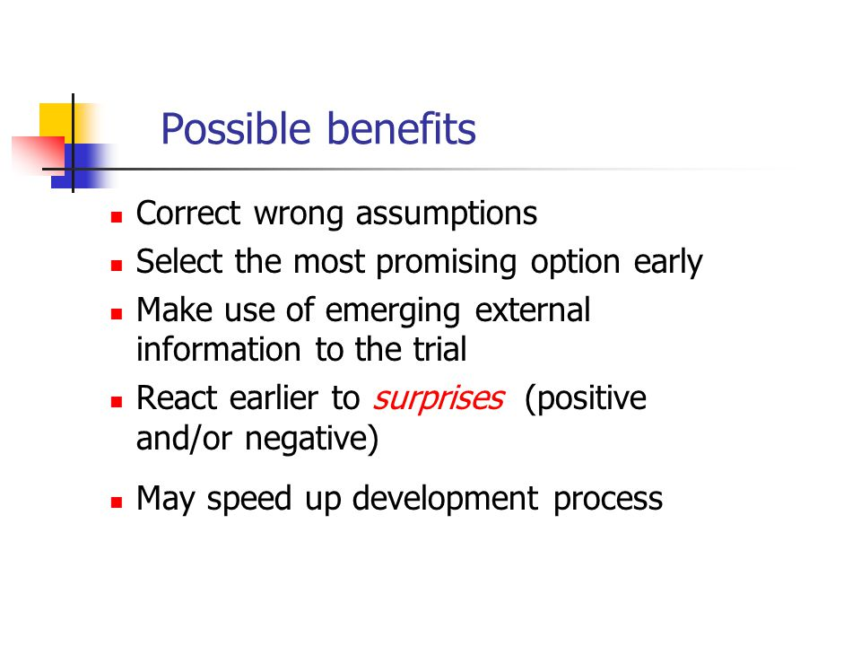 Possible benefits Correct wrong assumptions Select the most promising option early Make use of emerging external information to the trial React earlie