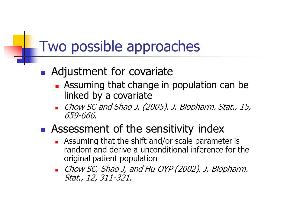 Two possible approaches Adjustment for covariate Assuming that change in population can be linked by a covariate Chow SC and Shao J. (2005). J. Biopha