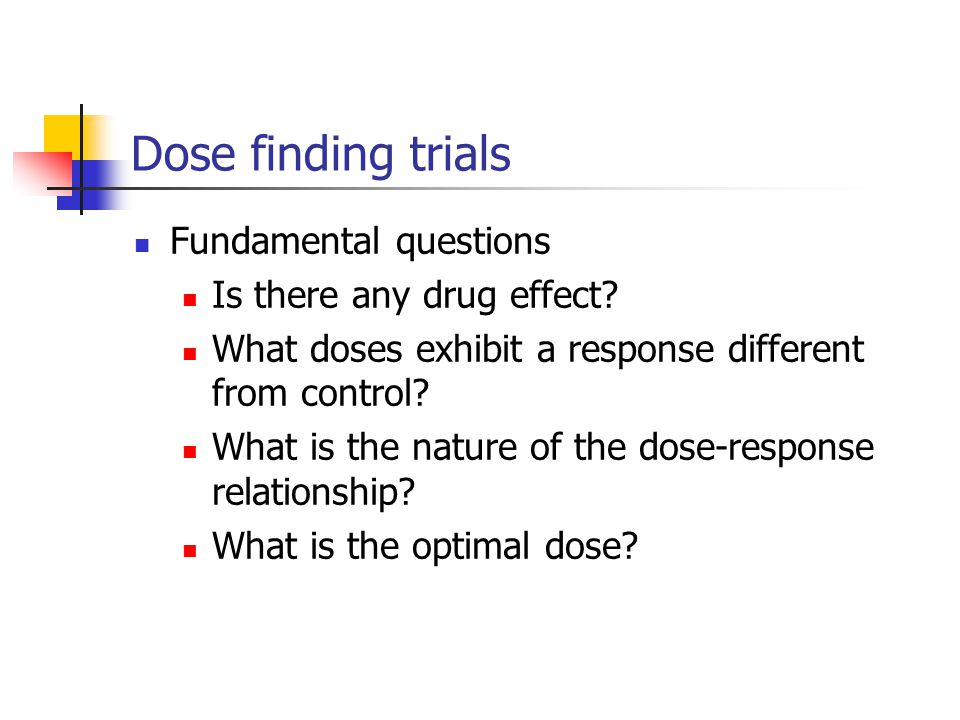 Dose finding trials Fundamental questions Is there any drug effect? What doses exhibit a response different from control? What is the nature of the do