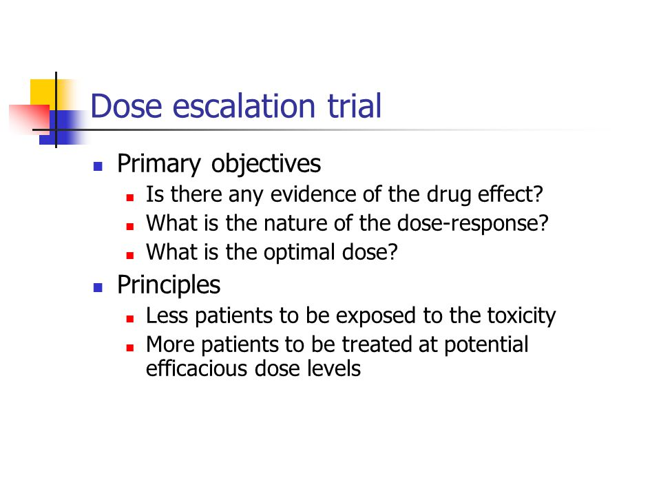 Dose escalation trial Primary objectives Is there any evidence of the drug effect? What is the nature of the dose-response? What is the optimal dose?