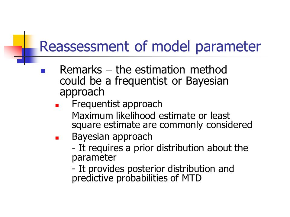 Reassessment of model parameter Remarks – the estimation method could be a frequentist or Bayesian approach Frequentist approach Maximum likelihood es