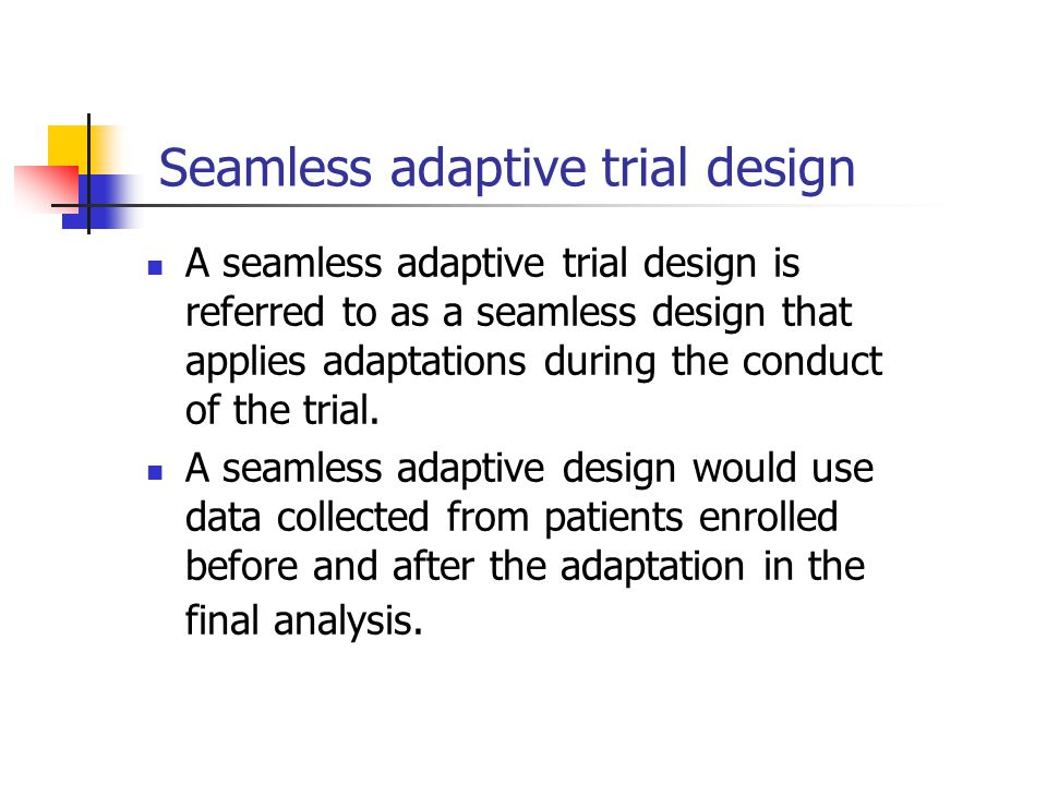 Seamless adaptive trial design A seamless adaptive trial design is referred to as a seamless design that applies adaptations during the conduct of the