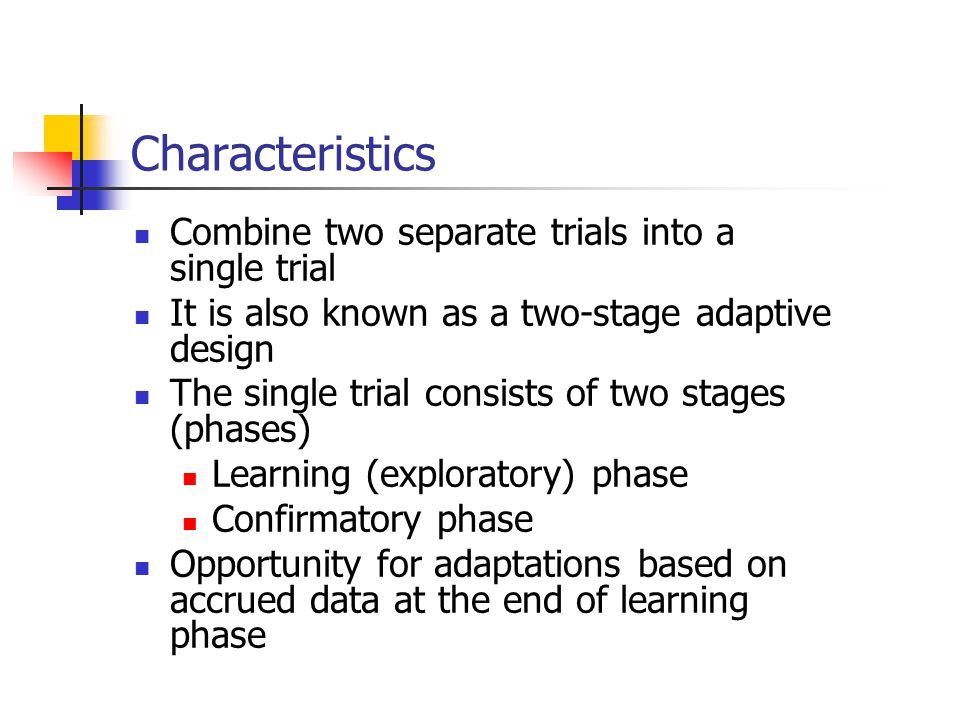 Characteristics Combine two separate trials into a single trial It is also known as a two-stage adaptive design The single trial consists of two stage