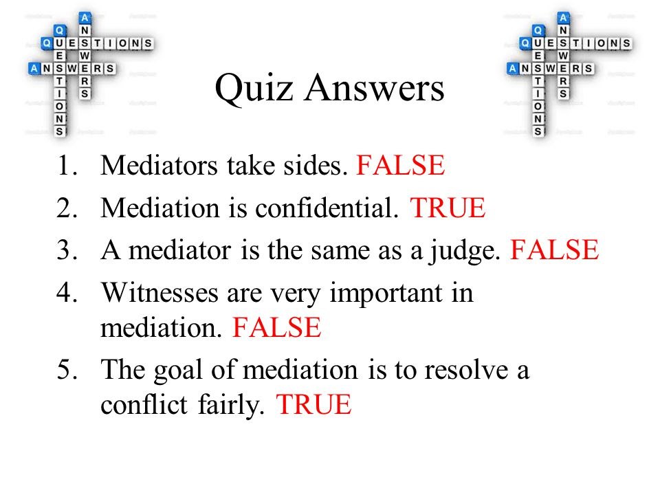 Quiz Answers 1.Mediators take sides. FALSE 2.Mediation is confidential.