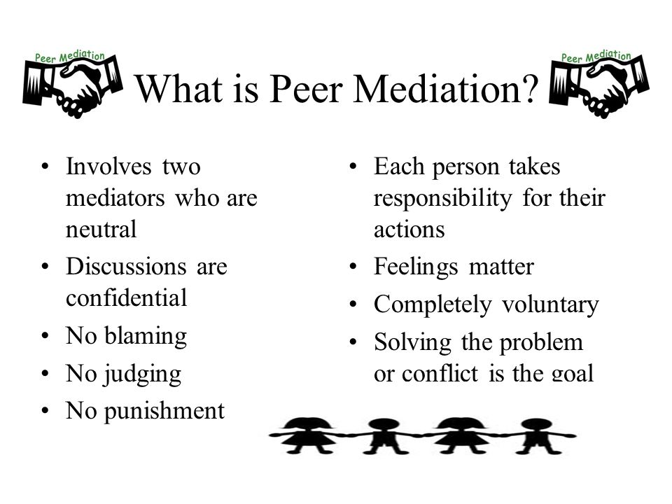 What is Peer Mediation? Involves two mediators who are neutral Discussions are confidential No blaming No judging No punishment Each person takes resp