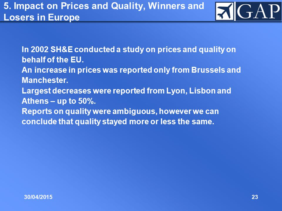 30/04/201523 5. Impact on Prices and Quality, Winners and Losers in Europe In 2002 SH&E conducted a study on prices and quality on behalf of the EU. A