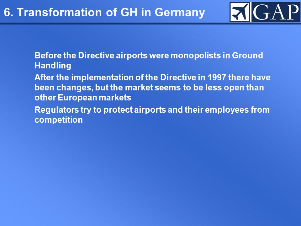 6. Transformation of GH in Germany Before the Directive airports were monopolists in Ground Handling After the implementation of the Directive in 1997