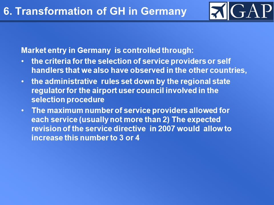 6. Transformation of GH in Germany Market entry in Germany is controlled through: the criteria for the selection of service providers or self handlers