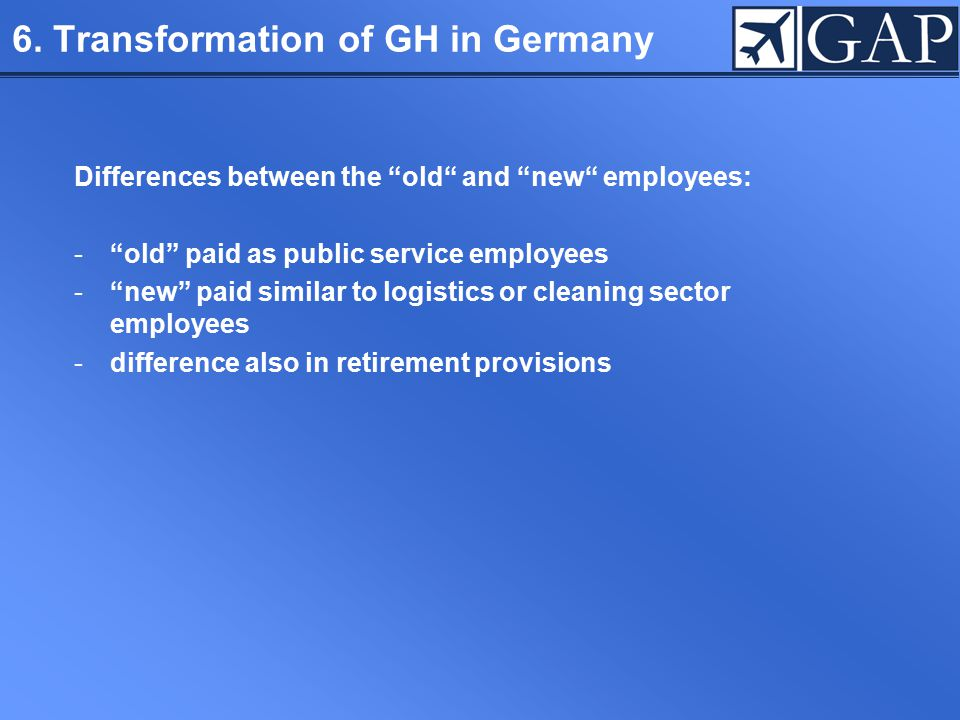 "6. Transformation of GH in Germany Differences between the ""old"" and ""new"" employees: -""old"" paid as public service employees -""new"" paid similar to l"
