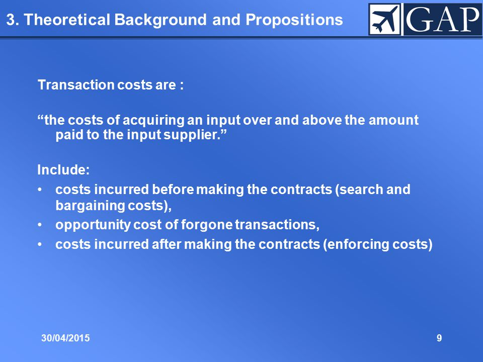 "30/04/20159 3. Theoretical Background and Propositions Transaction costs are : ""the costs of acquiring an input over and above the amount paid to the"