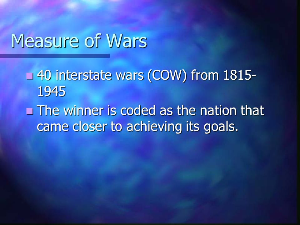 Measure of Wars 40 interstate wars (COW) from 1815- 1945 40 interstate wars (COW) from 1815- 1945 The winner is coded as the nation that came closer to achieving its goals.