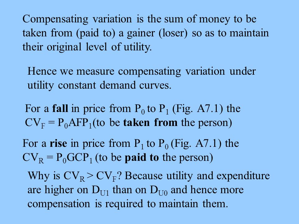 Compensating variation is the sum of money to be taken from (paid to) a gainer (loser) so as to maintain their original level of utility.