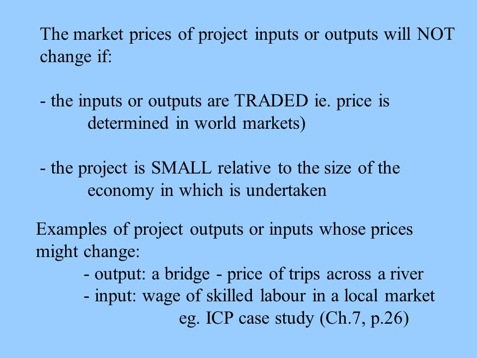 The market prices of project inputs or outputs will NOT change if: - the inputs or outputs are TRADED ie. price is determined in world markets) - the