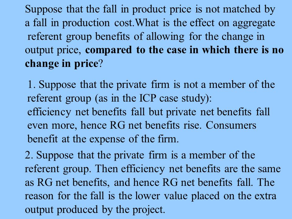 Suppose that the fall in product price is not matched by a fall in production cost.What is the effect on aggregate referent group benefits of allowing for the change in output price, compared to the case in which there is no change in price.