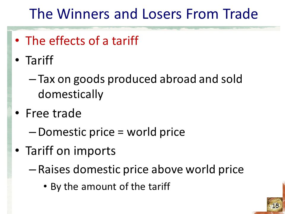 The Winners and Losers From Trade The effects of a tariff Tariff – Tax on goods produced abroad and sold domestically Free trade – Domestic price = wo