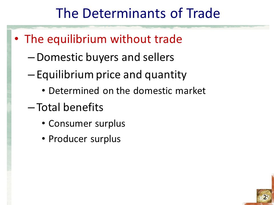 The Determinants of Trade The equilibrium without trade – Domestic buyers and sellers – Equilibrium price and quantity Determined on the domestic mark