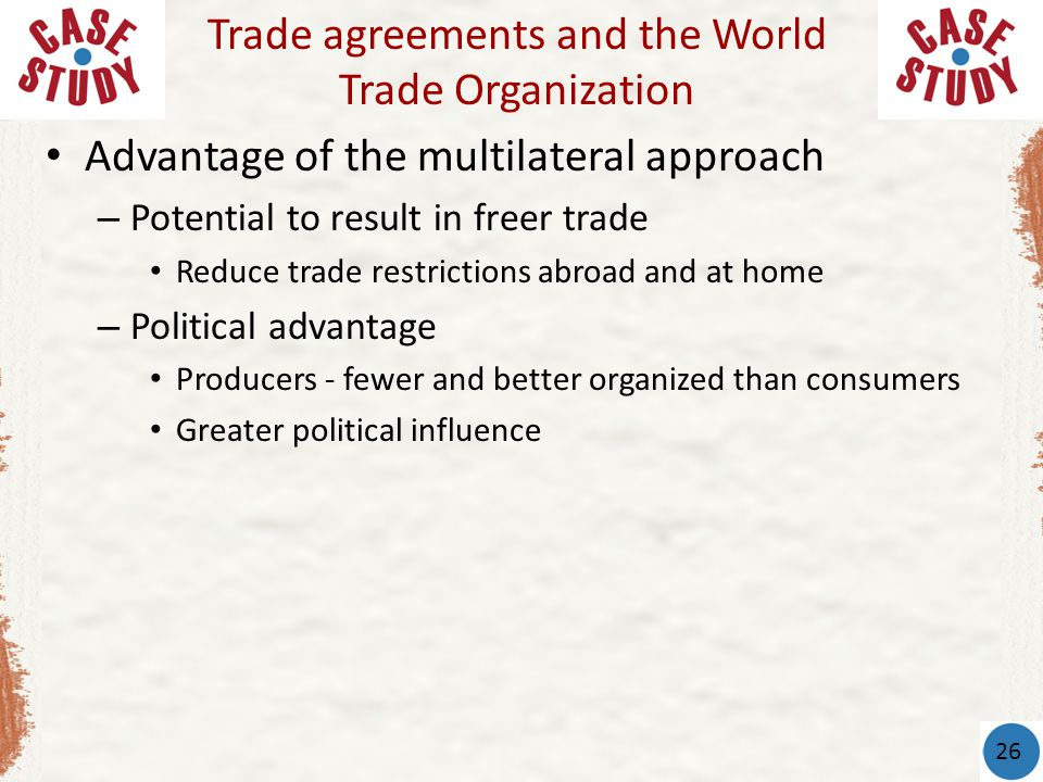 Advantage of the multilateral approach – Potential to result in freer trade Reduce trade restrictions abroad and at home – Political advantage Produce