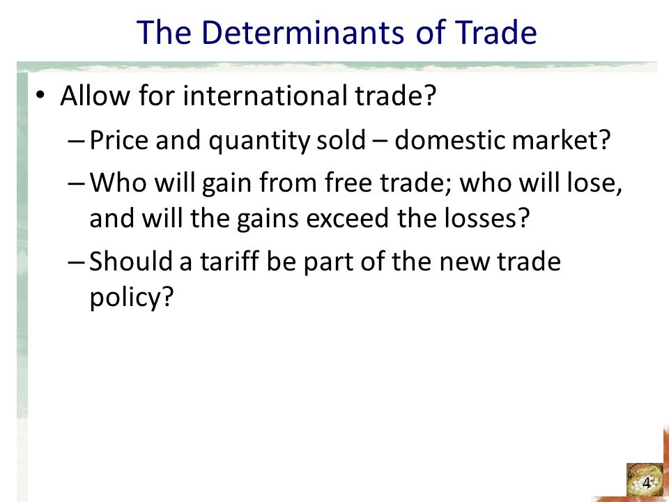 The Determinants of Trade Allow for international trade? – Price and quantity sold – domestic market? – Who will gain from free trade; who will lose,