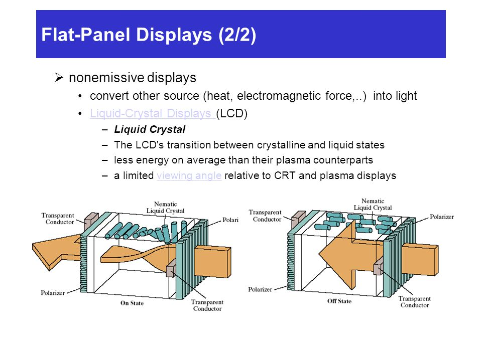 Flat-Panel Displays (2/2)  nonemissive displays convert other source (heat, electromagnetic force,..) into light Liquid-Crystal Displays (LCD)Liquid-Crystal Displays –Liquid Crystal –The LCD s transition between crystalline and liquid states –less energy on average than their plasma counterparts –a limited viewing angle relative to CRT and plasma displaysviewing angle
