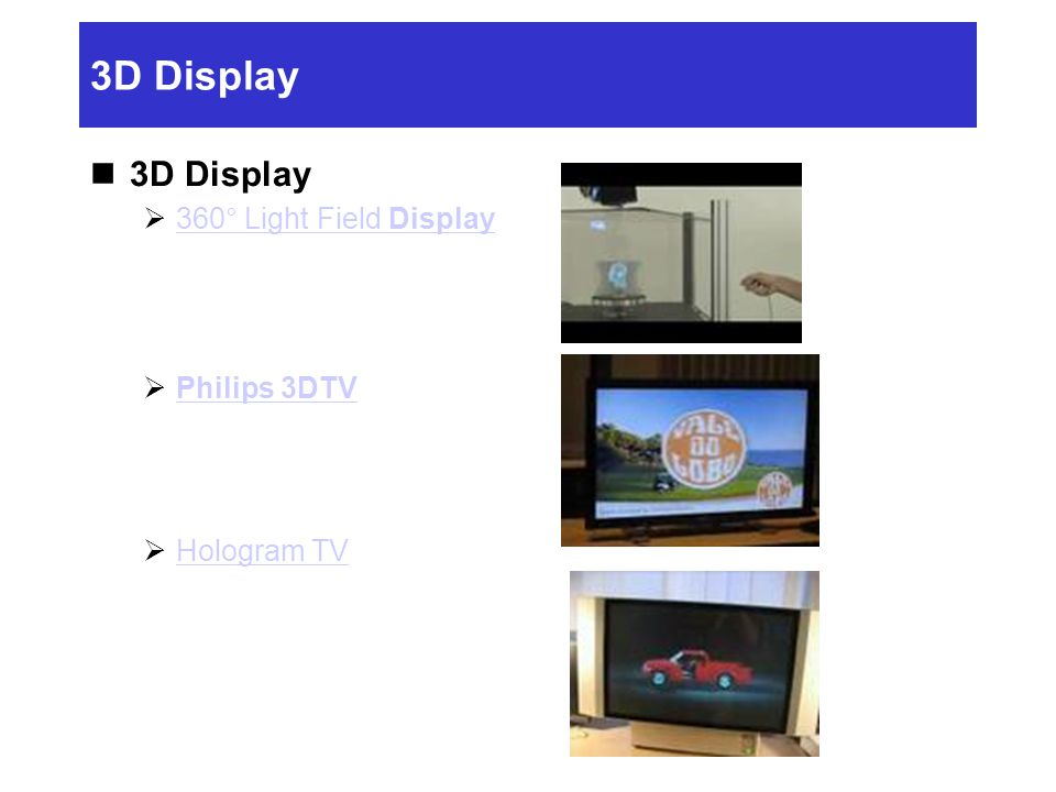 3D Display  360° Light Field Display 360° Light Field Display  Philips 3DTV Philips 3DTV  Hologram TV Hologram TV