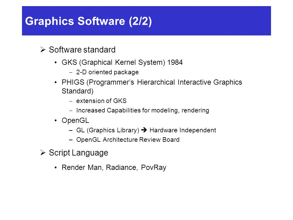 Graphics Software (2/2)  Software standard GKS (Graphical Kernel System) 1984  2-D oriented package PHIGS (Programmer's Hierarchical Interactive Graphics Standard)  extension of GKS  Increased Capabilities for modeling, rendering OpenGL –GL (Graphics Library)  Hardware Independent –OpenGL Architecture Review Board  Script Language Render Man, Radiance, PovRay