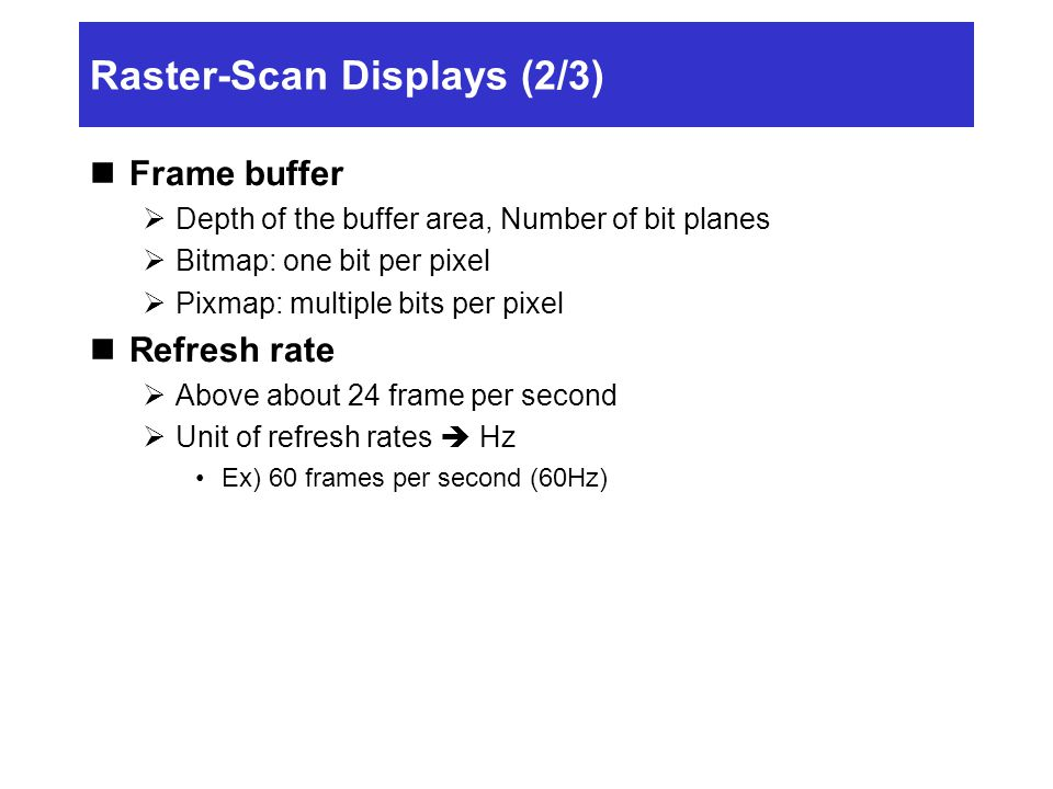 Raster-Scan Displays (2/3) Frame buffer  Depth of the buffer area, Number of bit planes  Bitmap: one bit per pixel  Pixmap: multiple bits per pixel Refresh rate  Above about 24 frame per second  Unit of refresh rates  Hz Ex) 60 frames per second (60Hz)