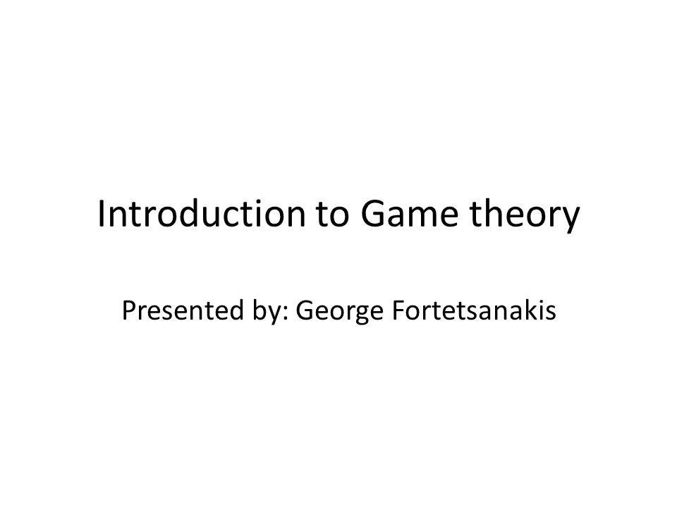Introduction to Game theory Presented by: George Fortetsanakis