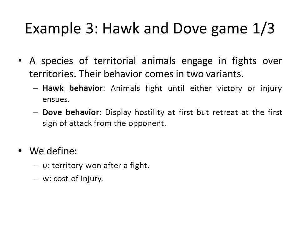 Example 3: Hawk and Dove game 1/3 A species of territorial animals engage in fights over territories. Their behavior comes in two variants. – Hawk beh