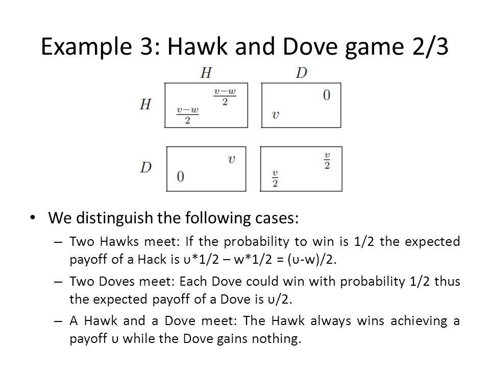 Example 3: Hawk and Dove game 2/3 We distinguish the following cases: – Two Hawks meet: If the probability to win is 1/2 the expected payoff of a Hack