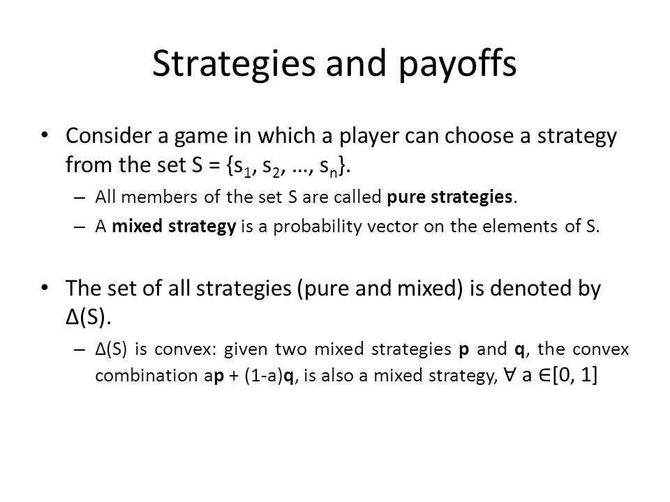 Strategies and payoffs Consider a game in which a player can choose a strategy from the set S = {s 1, s 2, …, s n }. – All members of the set S are ca