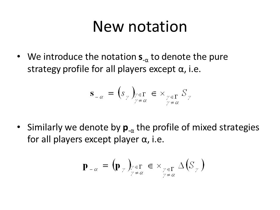 New notation We introduce the notation s -α to denote the pure strategy profile for all players except α, i.e. Similarly we denote by p -α the profile