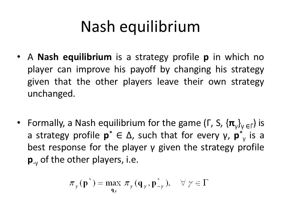 Nash equilibrium A Nash equilibrium is a strategy profile p in which no player can improve his payoff by changing his strategy given that the other pl