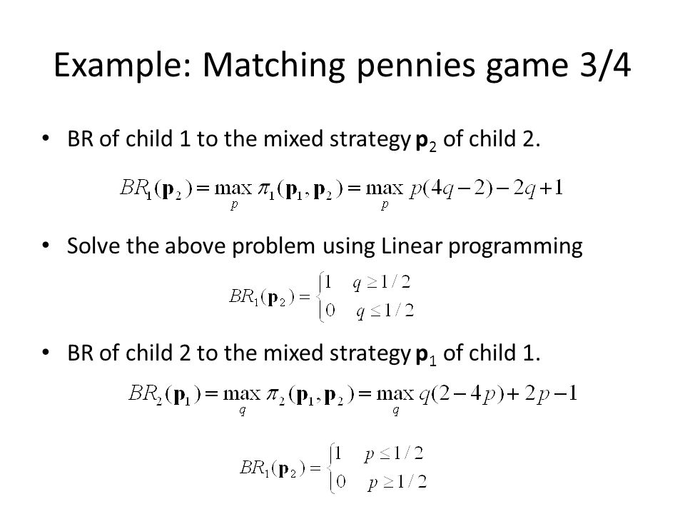 Example: Matching pennies game 3/4 BR of child 1 to the mixed strategy p 2 of child 2. Solve the above problem using Linear programming BR of child 2