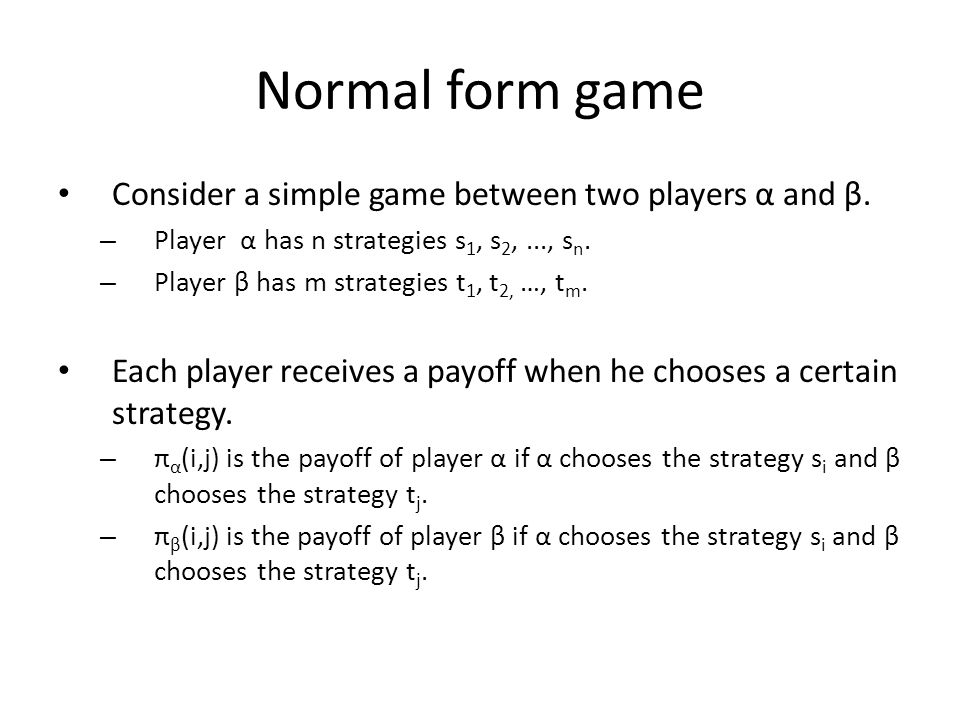 Normal form game Consider a simple game between two players α and β. – Player α has n strategies s 1, s 2,..., s n. – Player β has m strategies t 1, t