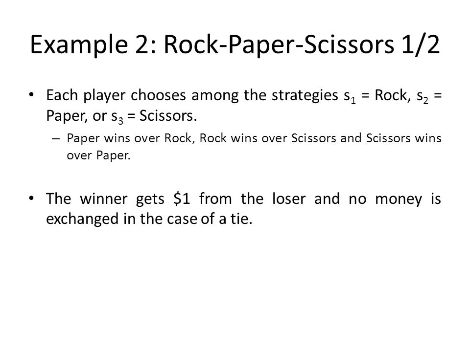 Example 2: Rock-Paper-Scissors 1/2 Each player chooses among the strategies s 1 = Rock, s 2 = Paper, or s 3 = Scissors. – Paper wins over Rock, Rock w