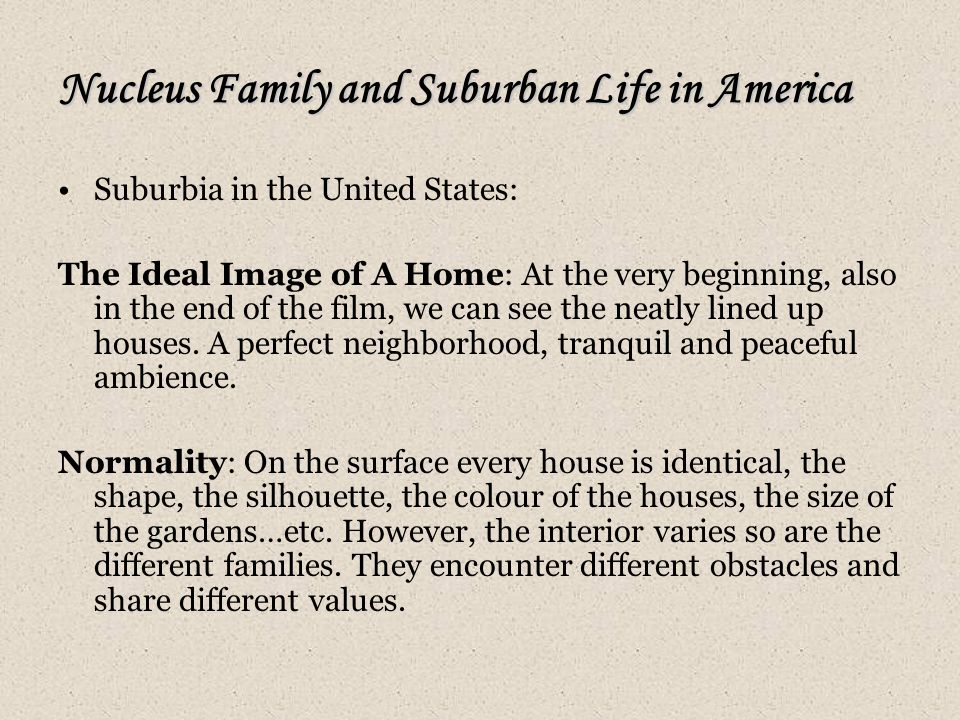 Nucleus Family and Suburban Life in America Suburbia in the United States: The Ideal Image of A Home: At the very beginning, also in the end of the film, we can see the neatly lined up houses.