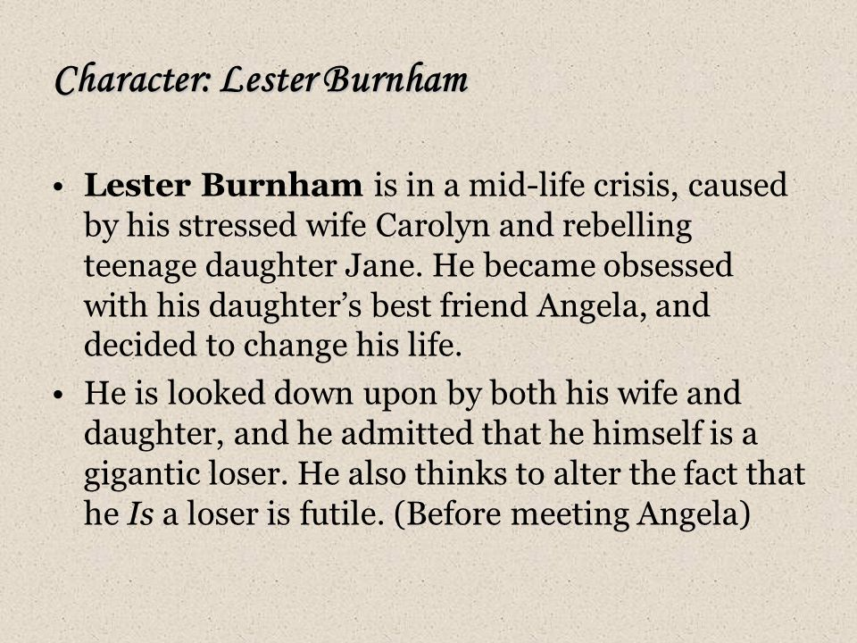 Character: Lester Burnham Lester Burnham is in a mid-life crisis, caused by his stressed wife Carolyn and rebelling teenage daughter Jane.