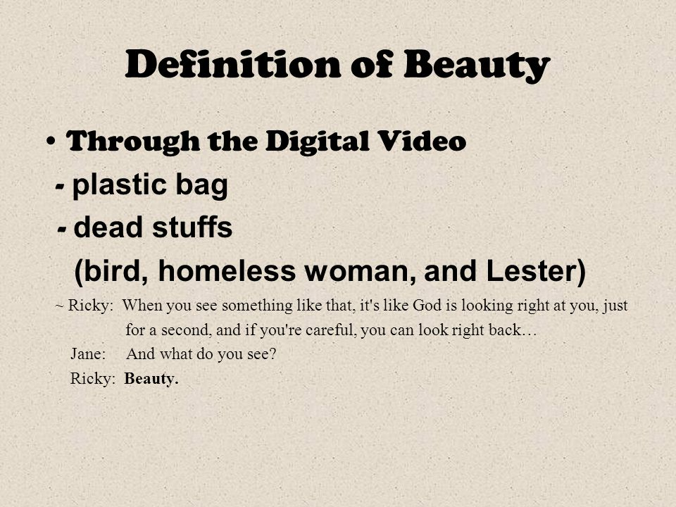 Definition of Beauty Through the Digital Video - plastic bag - dead stuffs (bird, homeless woman, and Lester) ~ Ricky: When you see something like that, it s like God is looking right at you, just for a second, and if you re careful, you can look right back… Jane: And what do you see.