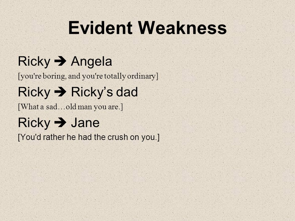 Evident Weakness Ricky  Angela [you re boring, and you re totally ordinary] Ricky  Ricky's dad [What a sad…old man you are.] Ricky  Jane [You d rather he had the crush on you.]
