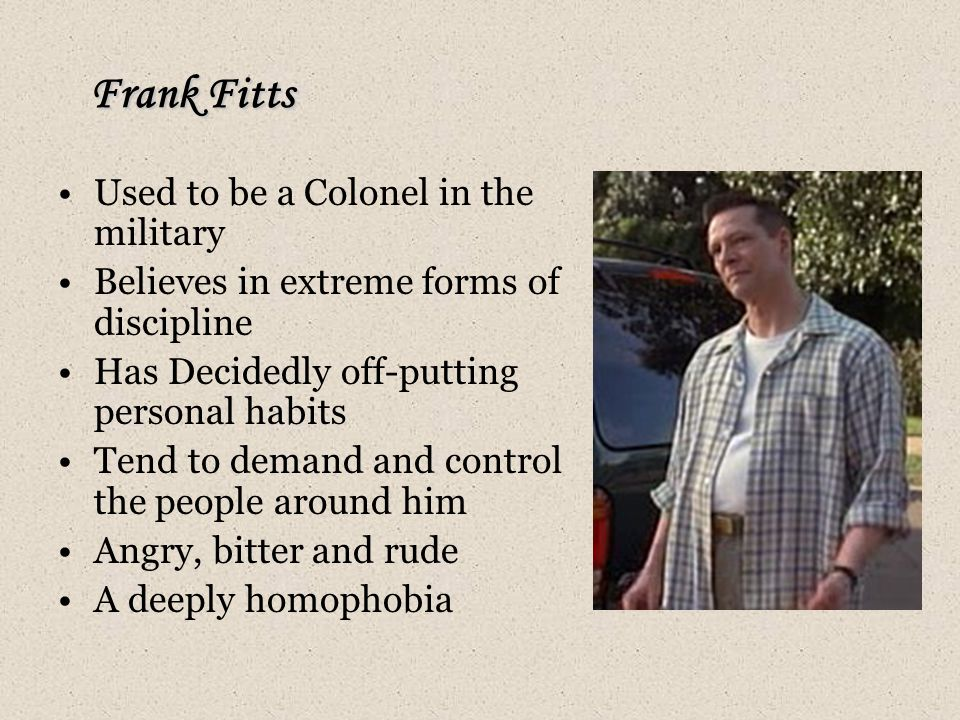 Frank Fitts Used to be a Colonel in the military Believes in extreme forms of discipline Has Decidedly off-putting personal habits Tend to demand and control the people around him Angry, bitter and rude A deeply homophobia
