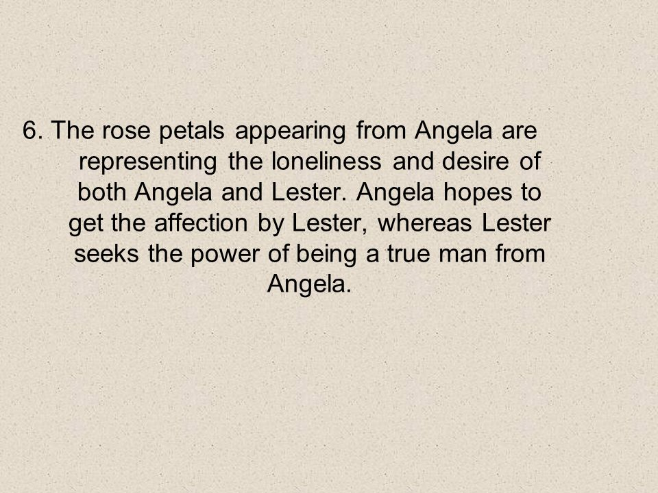 6. The rose petals appearing from Angela are representing the loneliness and desire of both Angela and Lester. Angela hopes to get the affection by Le