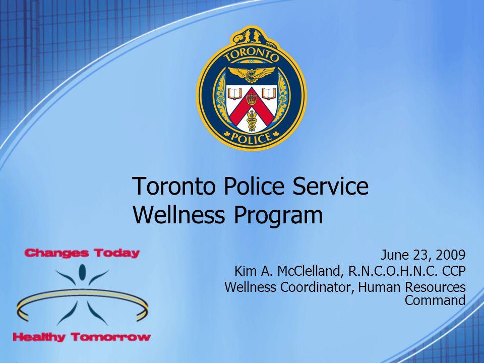 Toronto Police Service Wellness Program June 23, 2009 Kim A. McClelland, R.N.C.O.H.N.C. CCP Wellness Coordinator, Human Resources Command
