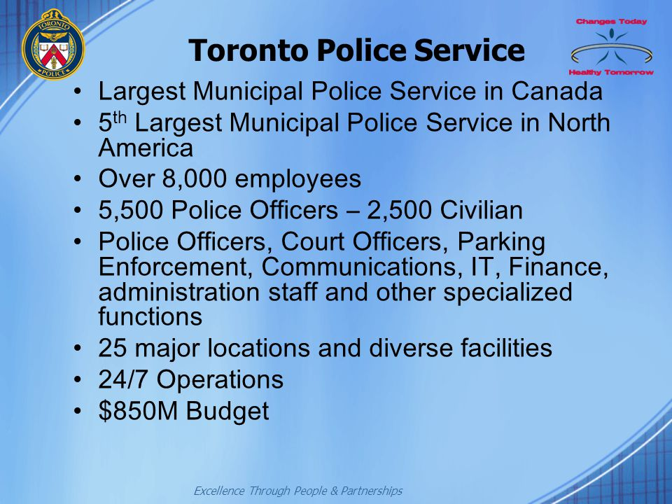 Excellence Through People & Partnerships Toronto Police Service Largest Municipal Police Service in Canada 5 th Largest Municipal Police Service in No