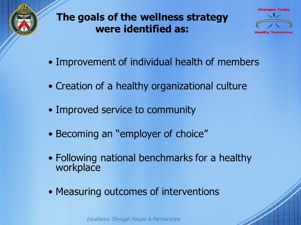 Excellence Through People & Partnerships The goals of the wellness strategy were identified as: Improvement of individual health of members Creation o