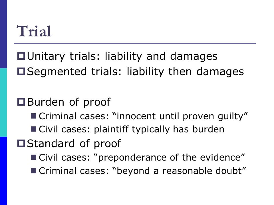 Trial  Unitary trials: liability and damages  Segmented trials: liability then damages  Burden of proof Criminal cases: innocent until proven guilty Civil cases: plaintiff typically has burden  Standard of proof Civil cases: preponderance of the evidence Criminal cases: beyond a reasonable doubt