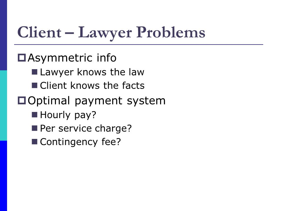 Client – Lawyer Problems  Asymmetric info Lawyer knows the law Client knows the facts  Optimal payment system Hourly pay.