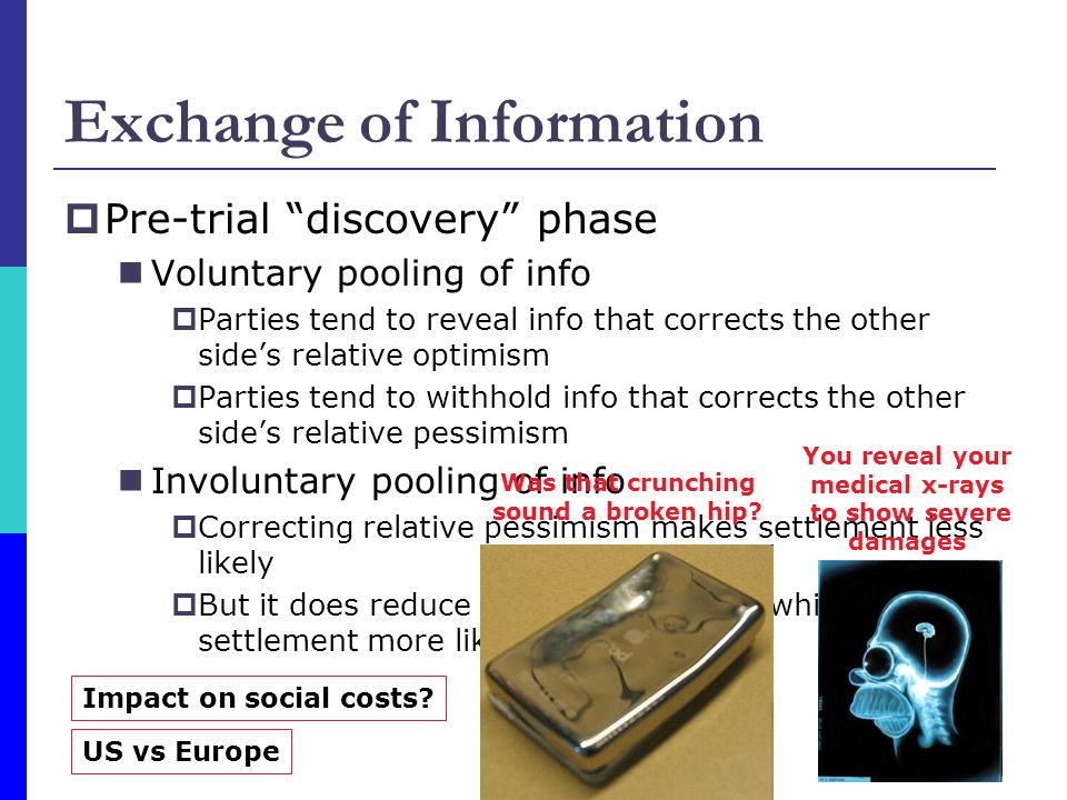 Exchange of Information  Pre-trial discovery phase Voluntary pooling of info  Parties tend to reveal info that corrects the other side's relative optimism  Parties tend to withhold info that corrects the other side's relative pessimism Involuntary pooling of info  Correcting relative pessimism makes settlement less likely  But it does reduce overall uncertainty which makes settlement more likely You reveal your medical x-rays to show severe damages Was that crunching sound a broken hip.