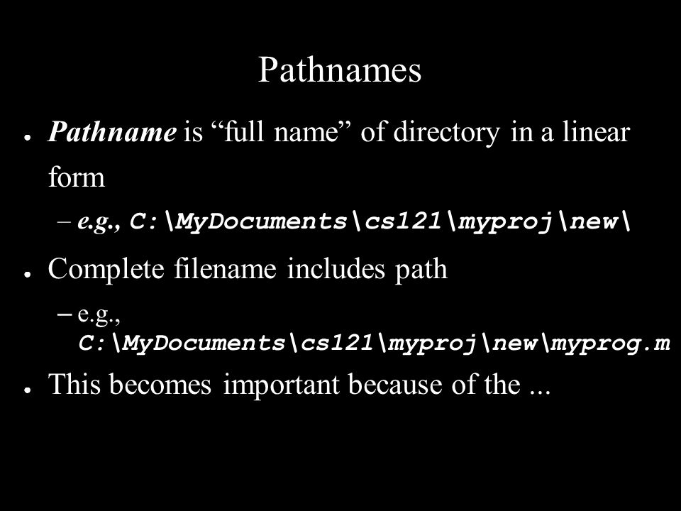 Pathnames ● Pathname is full name of directory in a linear form –e.g., C:\MyDocuments\cs121\myproj\new\ ● Complete filename includes path – e.g., C:\MyDocuments\cs121\myproj\new\myprog.m ● This becomes important because of the...