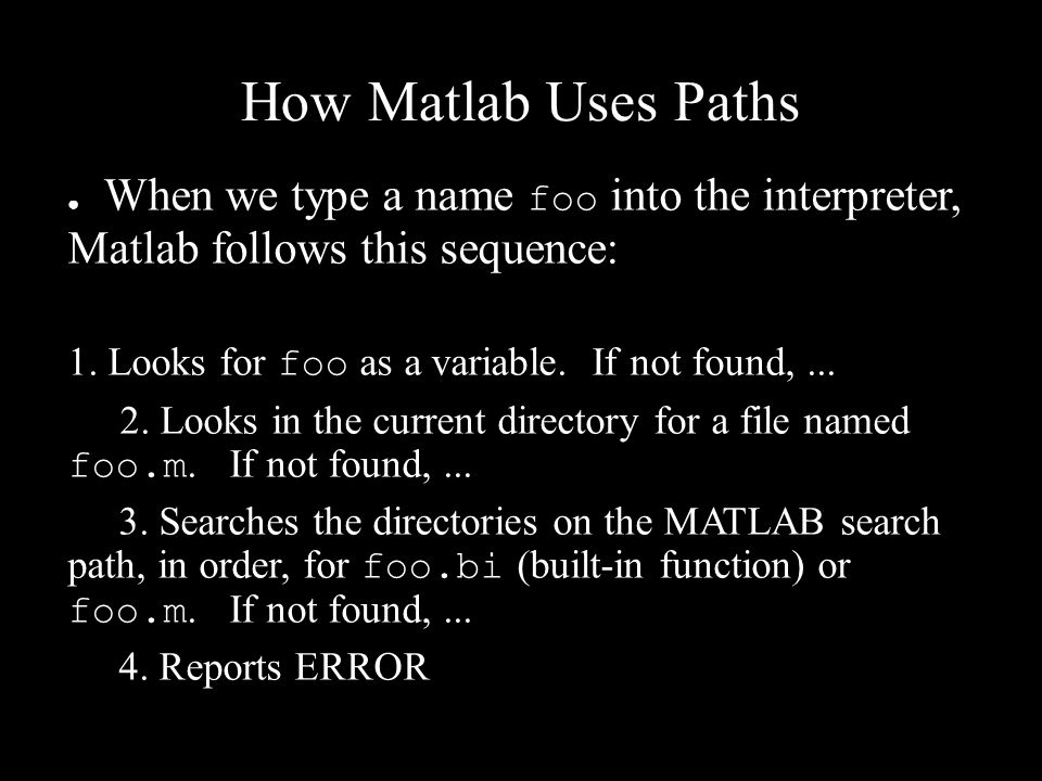 How Matlab Uses Paths ● When we type a name foo into the interpreter, Matlab follows this sequence: 1. Looks for foo as a variable. If not found,... 2