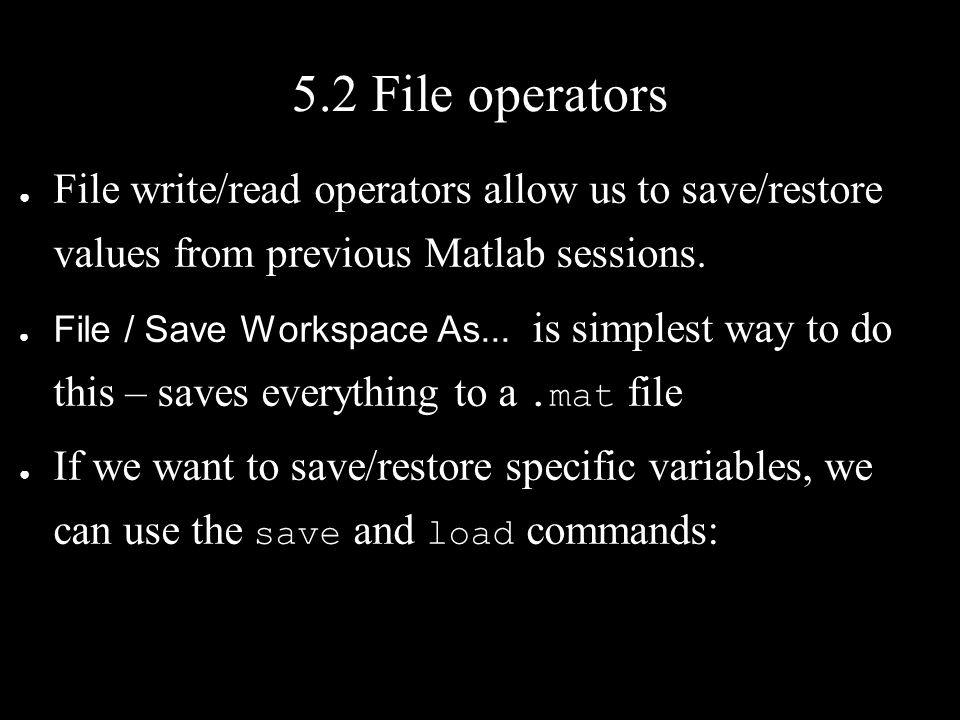 5.2 File operators ● File write/read operators allow us to save/restore values from previous Matlab sessions.